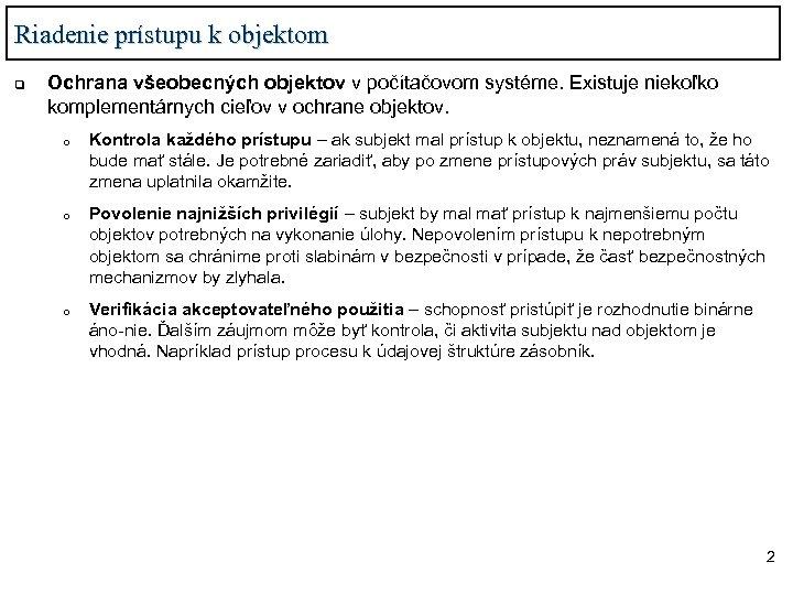 Riadenie prístupu k objektom q Ochrana všeobecných objektov v počítačovom systéme. Existuje niekoľko komplementárnych