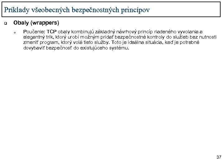 Príklady všeobecných bezpečnostných princípov q Obaly (wrappers) o Poučenie: TCP obaly kombinujú základný návrhový