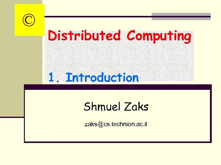 © Distributed Computing 1. Introduction Shmuel Zaks zaks@cs. technion. ac. il