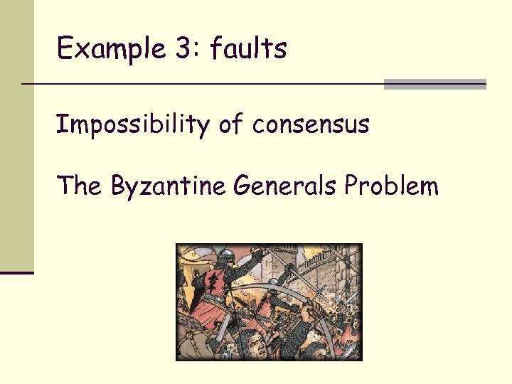 Example 3: faults Impossibility of consensus The Byzantine Generals Problem