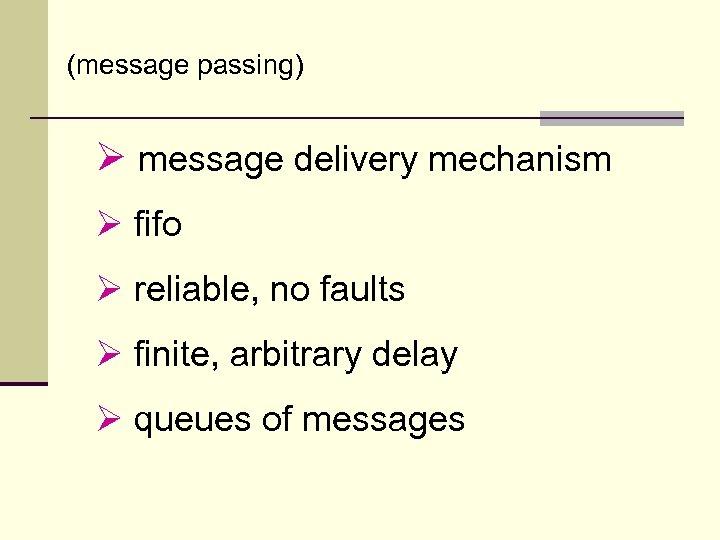 (message passing) Ø message delivery mechanism Ø fifo Ø reliable, no faults Ø finite,