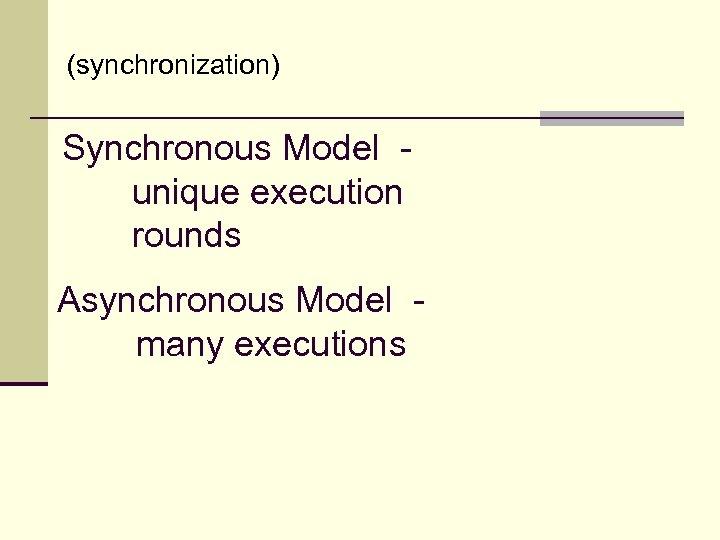 (synchronization) Synchronous Model unique execution rounds Asynchronous Model many executions