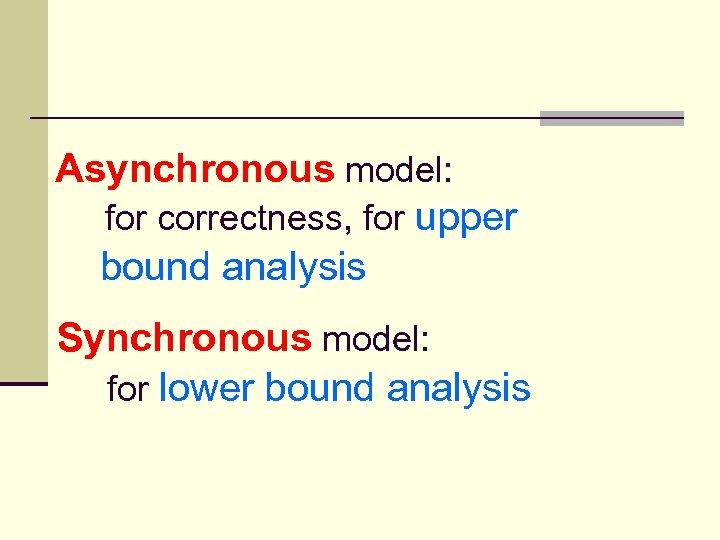 Asynchronous model: for correctness, for upper bound analysis Synchronous model: for lower bound analysis