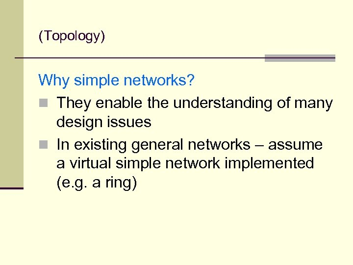 (Topology) Why simple networks? n They enable the understanding of many design issues n