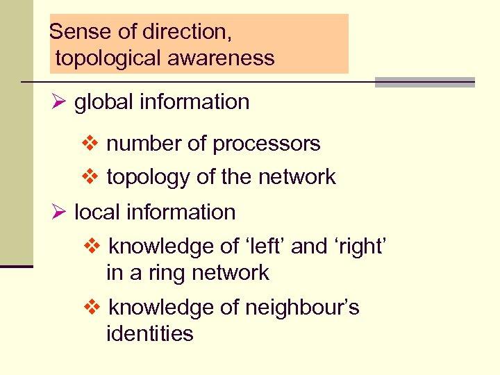 Sense of direction, topological awareness Ø global information v number of processors v topology
