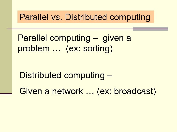 Parallel vs. Distributed computing Parallel computing – given a problem … (ex: sorting) Distributed