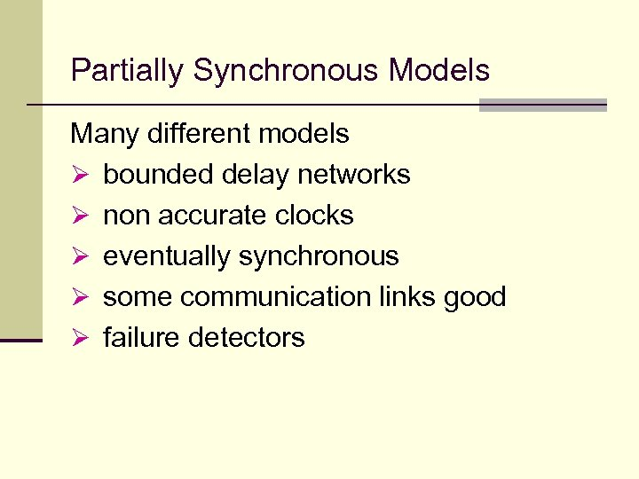 Partially Synchronous Models Many different models Ø bounded delay networks Ø non accurate clocks