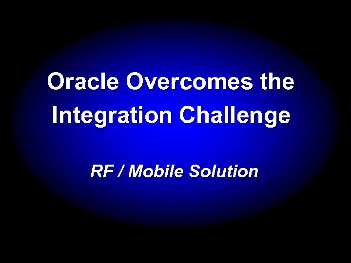 Oracle Overcomes the Integration Challenge RF / Mobile Solution