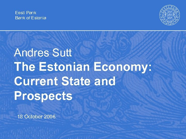 Eesti Pank Bank of Estonia Andres Sutt The Estonian Economy: Current State and Prospects
