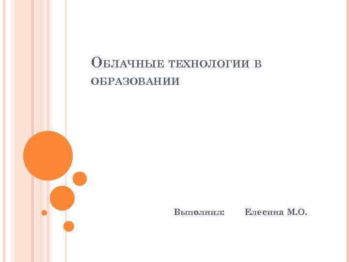 ОБЛАЧНЫЕ ТЕХНОЛОГИИ В ОБРАЗОВАНИИ Выполнил: Елесина М. О.