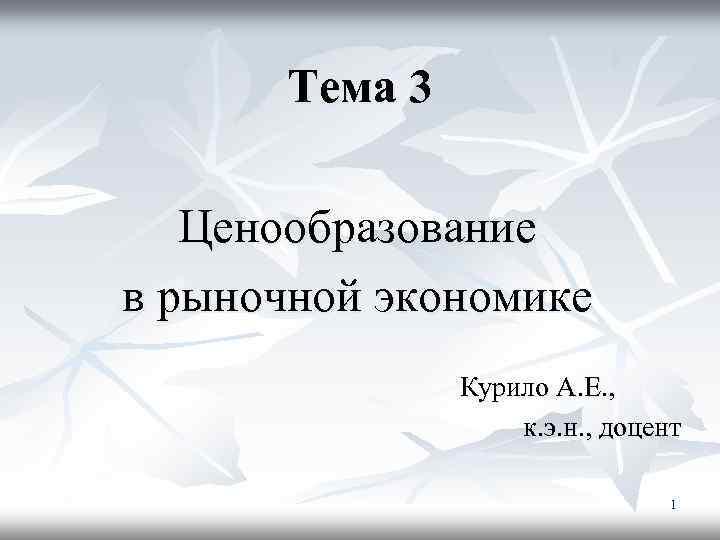 Тема 3 Ценообразование в рыночной экономике Курило А. Е. , к. э. н. ,