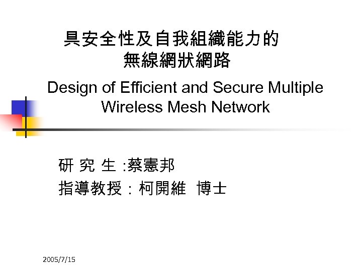 具安全性及自我組織能力的 無線網狀網路 Design of Efficient and Secure Multiple Wireless Mesh Network 研 究 生: