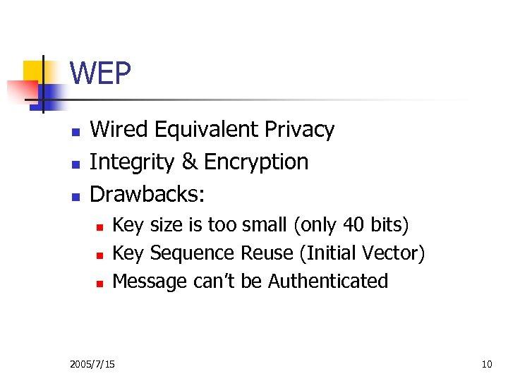WEP n n n Wired Equivalent Privacy Integrity & Encryption Drawbacks: n n n