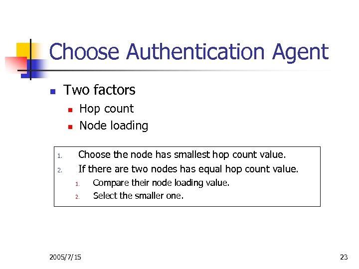 Choose Authentication Agent Two factors n n n 1. 2. Hop count Node loading