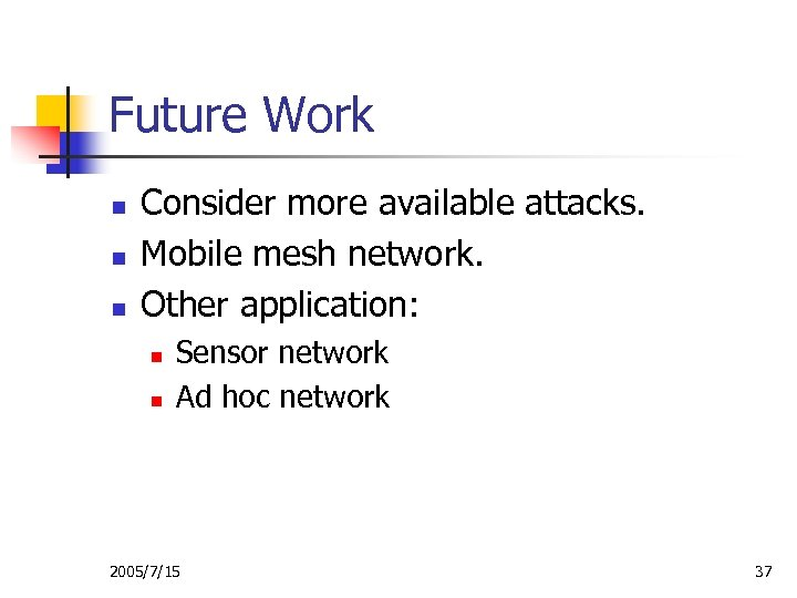 Future Work n n n Consider more available attacks. Mobile mesh network. Other application: