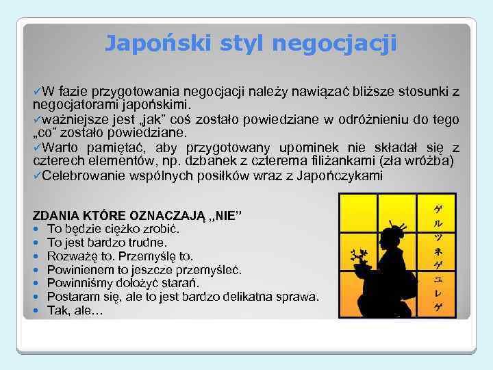 Japoński styl negocjacji üW fazie przygotowania negocjacji należy nawiązać bliższe stosunki z negocjatorami japońskimi.