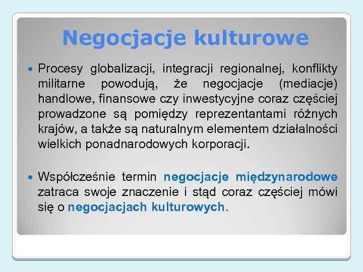 Negocjacje kulturowe Procesy globalizacji, integracji regionalnej, konflikty militarne powodują, że negocjacje (mediacje) handlowe, finansowe