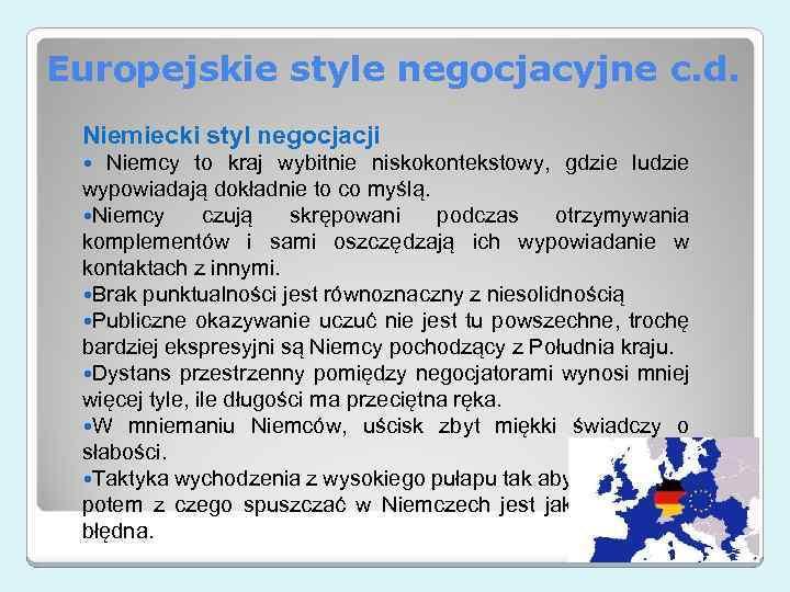 Europejskie style negocjacyjne c. d. Niemiecki styl negocjacji Niemcy to kraj wybitnie niskokontekstowy, gdzie