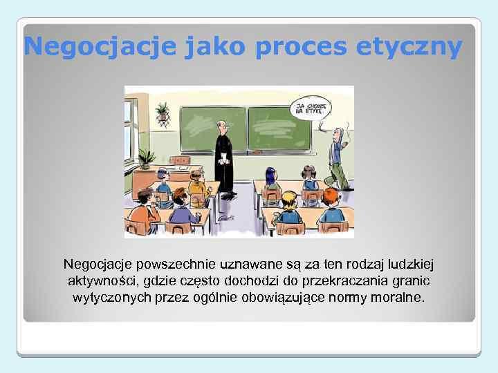 Negocjacje jako proces etyczny Negocjacje powszechnie uznawane są za ten rodzaj ludzkiej aktywności, gdzie