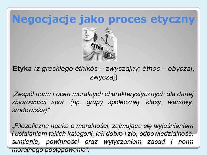 Negocjacje jako proces etyczny Etyka (z greckiego éthikós – zwyczajny; éthos – obyczaj, zwyczaj)