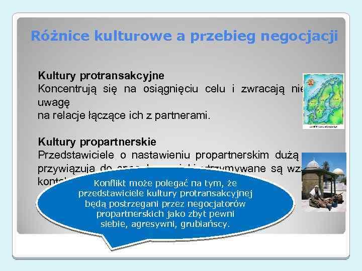 Różnice kulturowe a przebieg negocjacji Kultury protransakcyjne Koncentrują się na osiągnięciu celu i zwracają