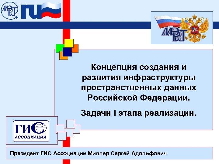 Концепция создания и развития инфраструктуры пространственных данных Российской Федерации. Задачи I этапа реализации. Президент