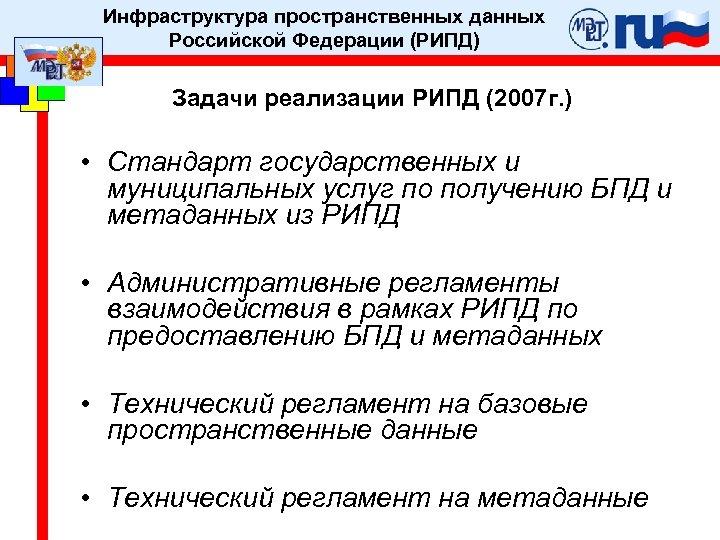 Инфраструктура пространственных данных Российской Федерации (РИПД) Задачи реализации РИПД (2007 г. ) • Стандарт