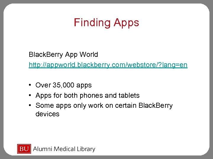 Finding Apps Black. Berry App World http: //appworld. blackberry. com/webstore/? lang=en • Over 35,
