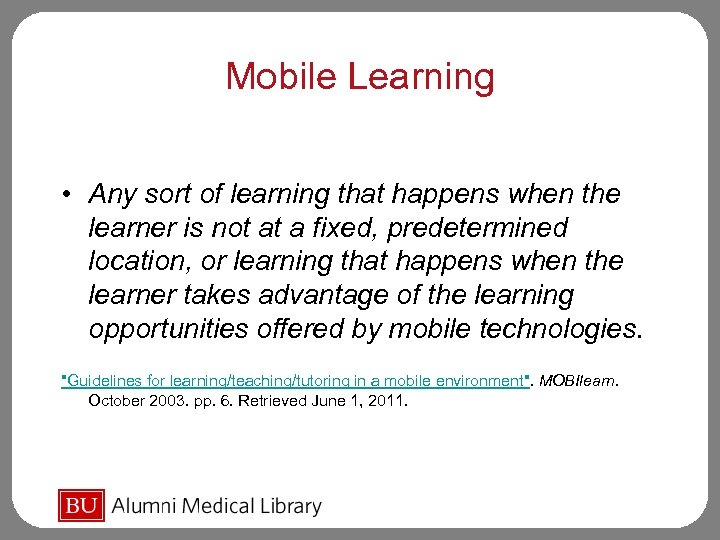 Mobile Learning • Any sort of learning that happens when the learner is not
