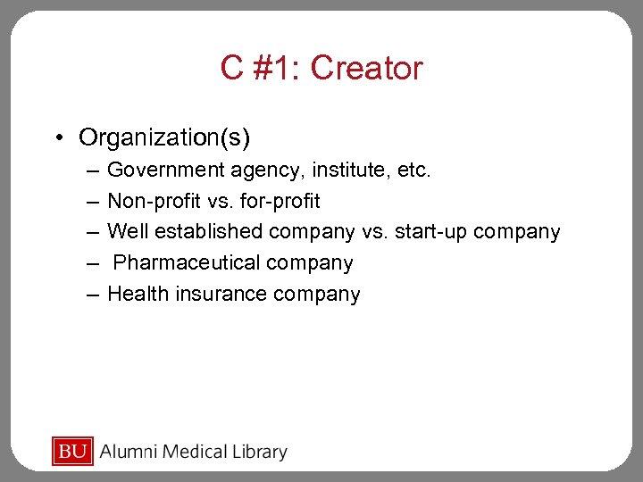 C #1: Creator • Organization(s) – – – Government agency, institute, etc. Non-profit vs.