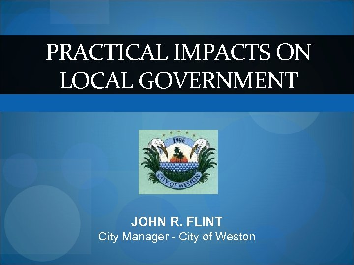 PRACTICAL IMPACTS ON LOCAL GOVERNMENT JOHN R. FLINT City Manager - City of Weston