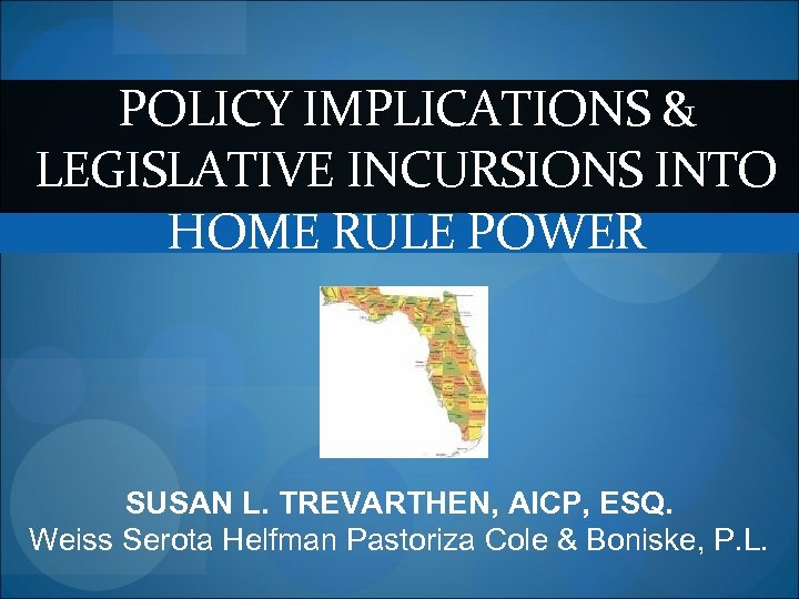 POLICY IMPLICATIONS & LEGISLATIVE INCURSIONS INTO HOME RULE POWER SUSAN L. TREVARTHEN, AICP, ESQ.