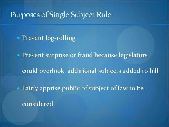 Purposes of Single Subject Rule Prevent log-rolling Prevent surprise or fraud because legislators could