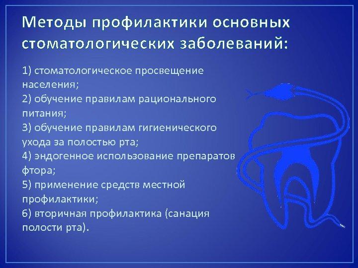 Методы профилактики основных стоматологических заболеваний: 1) стоматологическое просвещение населения; 2) обучение правилам рационального питания;