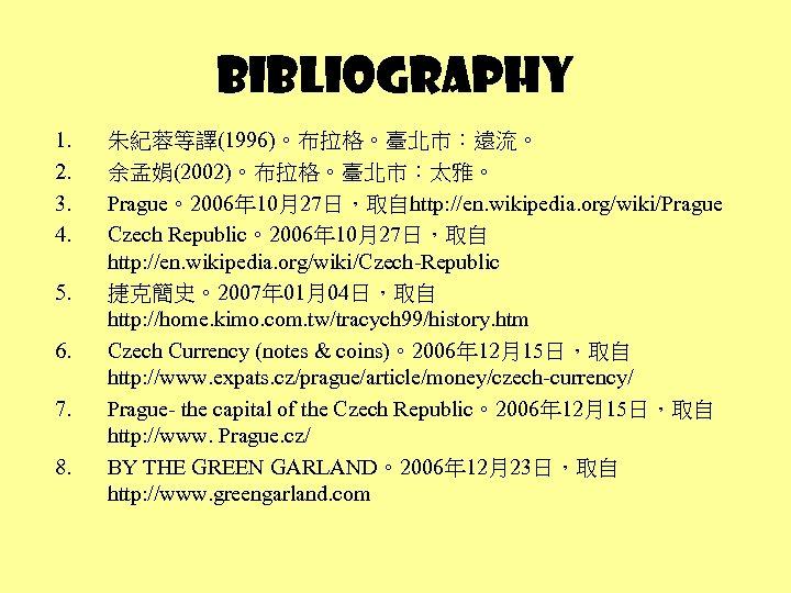 Bibliography 1. 2. 3. 4. 5. 6. 7. 8. 朱紀蓉等譯(1996)。布拉格。臺北市:遠流。 余孟娟(2002)。布拉格。臺北市:太雅。 Prague。2006年 10月27日,取自http: //en.