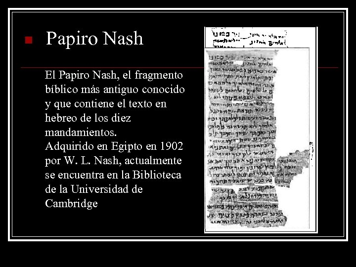 n Papiro Nash El Papiro Nash, el fragmento bíblico más antiguo conocido y que