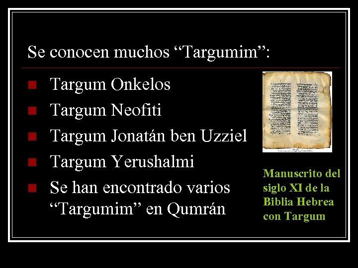"Se conocen muchos ""Targumim"": n n n Targum Onkelos Targum Neofiti Targum Jonatán ben"