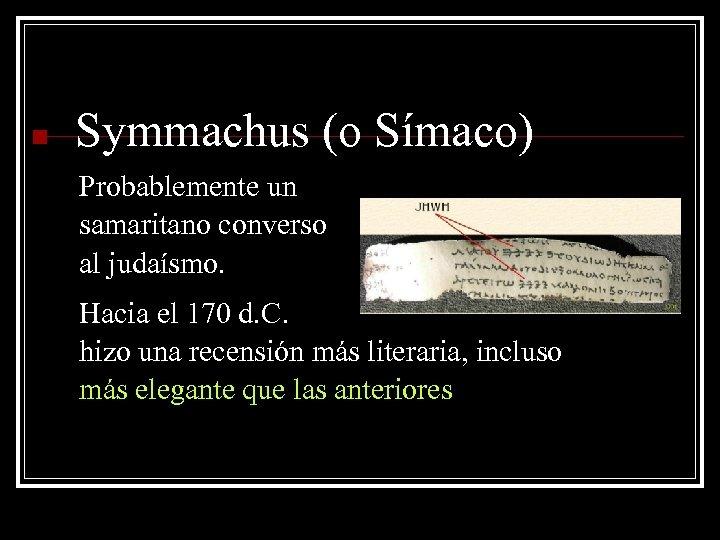 n Symmachus (o Símaco) Probablemente un samaritano converso al judaísmo. Hacia el 170 d.