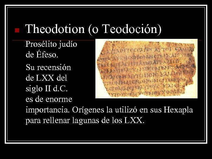 n Theodotion (o Teodoción) Prosélito judío de Éfeso. Su recensión de LXX del siglo