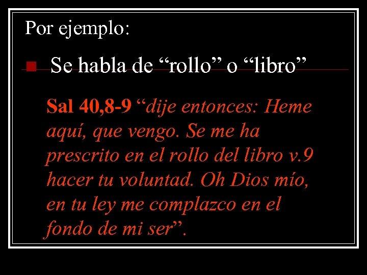 """Por ejemplo: n Se habla de """"rollo"""" o """"libro"""" Sal 40, 8 -9 """"dije"""