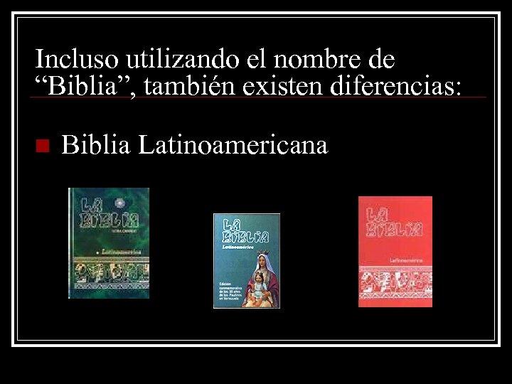 """Incluso utilizando el nombre de """"Biblia"""", también existen diferencias: n Biblia Latinoamericana"""