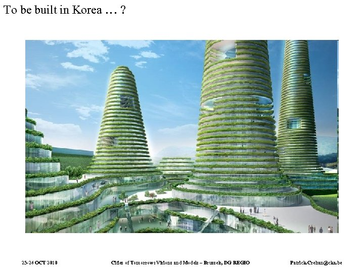 To be built in Korea … ? 25 -26 OCT 2010 Cities of Tomorrow: