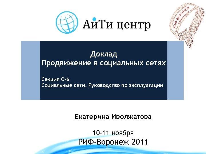 Доклад Продвижение в социальных сетях Секция О-6 Социальные сети. Руководство по эксплуатации Екатерина Иволжатова