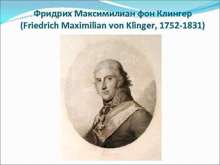 Фридрих Максимилиан фон Клингер (Friedrich Maximilian von Klinger, 1752 -1831)