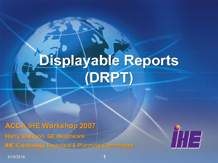 Displayable Reports (DRPT) ACCA IHE Workshop 2007 Harry Solomon, GE Healthcare IHE-Cardiology Technical &