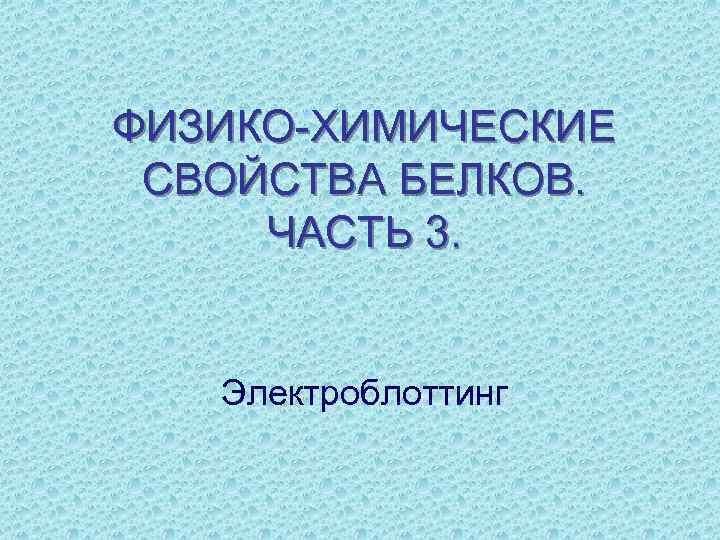 ФИЗИКО-ХИМИЧЕСКИЕ СВОЙСТВА БЕЛКОВ. ЧАСТЬ 3. Электроблоттинг