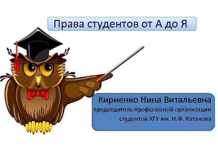 Права студентов от А до Я Кириенко Нина Витальевна председатель профсоюзной организации студентов ХГУ