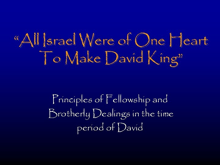 """All Israel Were of One Heart To Make David King"" Principles of Fellowship and"