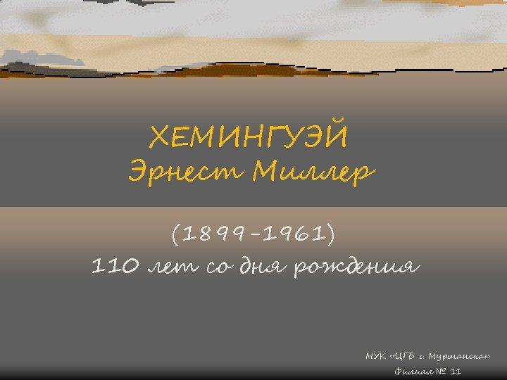 ХЕМИНГУЭЙ Эрнест Миллер (1899 -1961) 110 лет со дня рождения МУК «ЦГБ г. Мурманска»