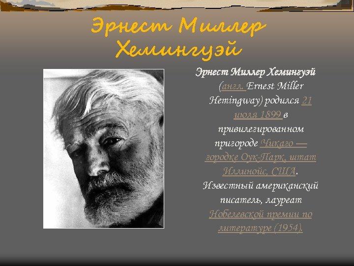 Эрнест Миллер Хемингуэй (англ. Ernest Miller Hemingway) родился 21 июля 1899 в привилегированном пригороде